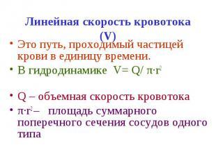 Линейная скорость кровотока (V) Это путь, проходимый частицей крови в единицу вр