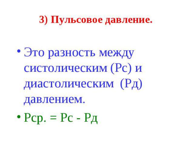 3) Пульсовое давление. Это разность между систолическим (Рс) и диастолическим (Рд) давлением. Рср. = Рс - Рд