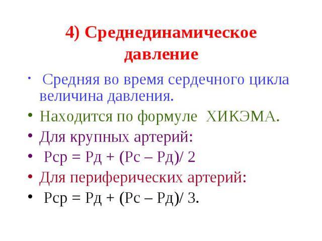 4) Среднединамическое давление Средняя во время сердечного цикла величина давления. Находится по формуле ХИКЭМА. Для крупных артерий: Рср = Рд + (Рс – Рд)/ 2 Для периферических артерий: Рср = Рд + (Рс – Рд)/ 3.