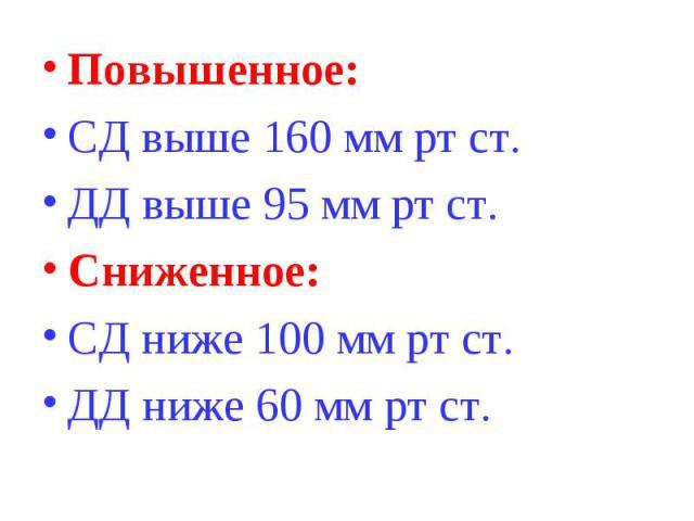 Повышенное: Повышенное: СД выше 160 мм рт ст. ДД выше 95 мм рт ст. Сниженное: СД ниже 100 мм рт ст. ДД ниже 60 мм рт ст.