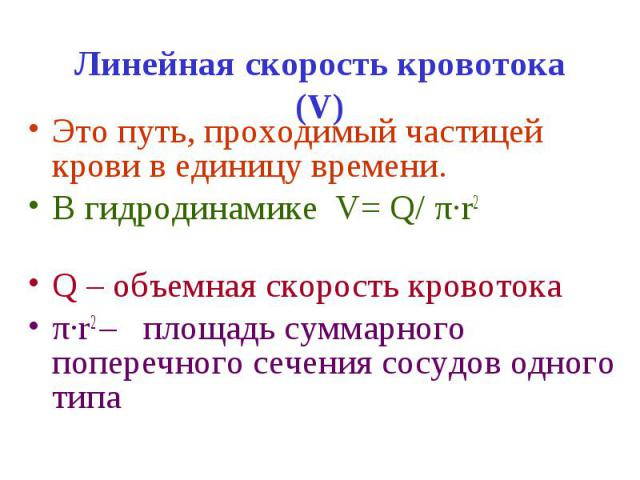Линейная скорость кровотока (V) Это путь, проходимый частицей крови в единицу времени. В гидродинамике V= Q/ π·r2 Q – объемная скорость кровотока π·r2 – площадь суммарного поперечного сечения сосудов одного типа