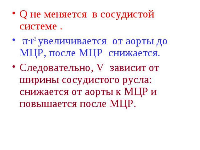 Q не меняется в сосудистой системе . Q не меняется в сосудистой системе . π·r2 увеличивается от аорты до МЦР, после МЦР снижается. Следовательно, V зависит от ширины сосудистого русла: снижается от аорты к МЦР и повышается после МЦР.