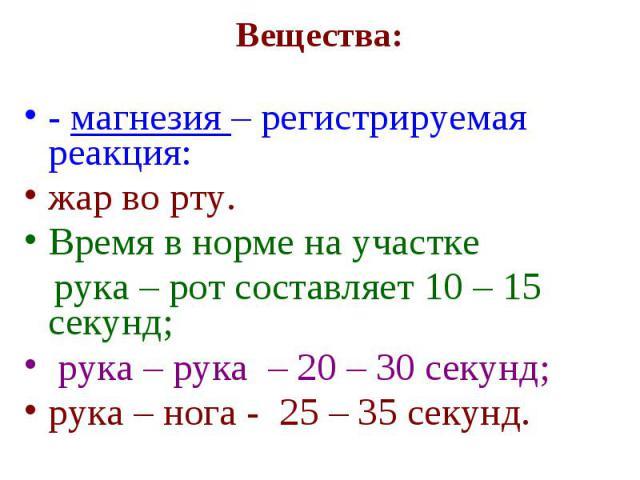Вещества: - магнезия – регистрируемая реакция: жар во рту. Время в норме на участке рука – рот составляет 10 – 15 секунд; рука – рука – 20 – 30 секунд; рука – нога - 25 – 35 секунд.