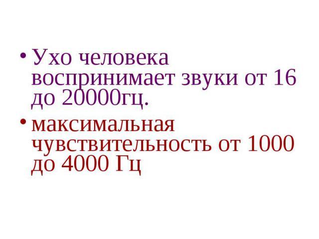 Ухо человека воспринимает звуки от 16 до 20000гц. максимальная чувствительность от 1000 до 4000 Гц