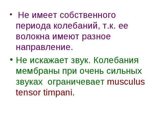 Не имеет собственного периода колебаний, т.к. ее волокна имеют разное направление. Не имеет собственного периода колебаний, т.к. ее волокна имеют разное направление. Не искажает звук. Колебания мембраны при очень сильных звуках ограничевает musculus…