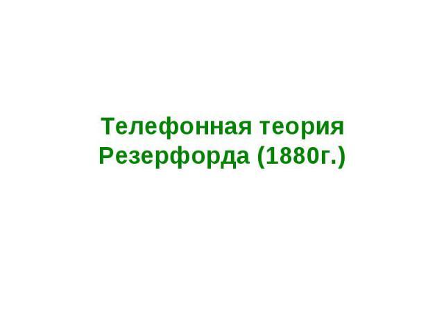 Телефонная теория Резерфорда (1880г.)