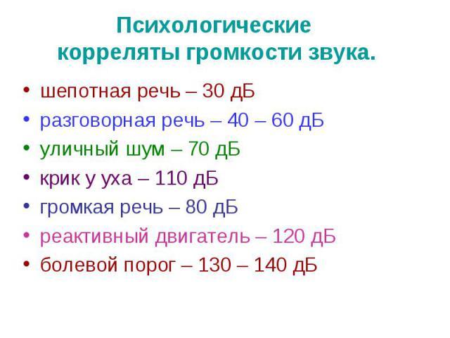 Психологические корреляты громкости звука. шепотная речь – 30 дБ разговорная речь – 40 – 60 дБ уличный шум – 70 дБ крик у уха – 110 дБ громкая речь – 80 дБ реактивный двигатель – 120 дБ болевой порог – 130 – 140 дБ