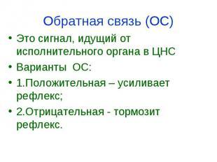 Обратная связь (ОС) Это сигнал, идущий от исполнительного органа в ЦНС Варианты