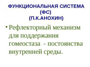 ФУНКЦИОНАЛЬНАЯ СИСТЕМА (ФС) (П.К.АНОХИН) Рефлекторный механизм для поддержания г
