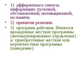 1) афферентного синтеза информации: пусковой, обстановочной, мотивационной, из п