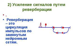 2) Усиление сигналов путем реверберации . Реверберация – это циркуляция импульсо