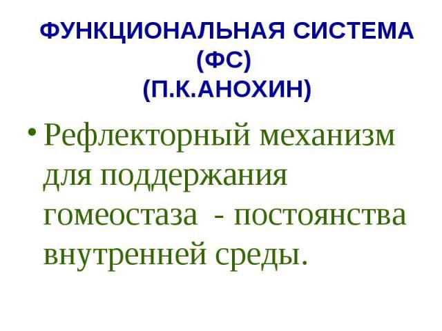 ФУНКЦИОНАЛЬНАЯ СИСТЕМА (ФС) (П.К.АНОХИН) Рефлекторный механизм для поддержания гомеостаза - постоянства внутренней среды.