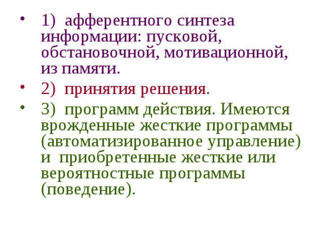 1) афферентного синтеза информации: пусковой, обстановочной, мотивационной, из памяти. 2) принятия решения. 3) программ действия. Имеются врожденные жесткие программы (автоматизированное управление) и приобретенные жесткие или вероятностные программ…