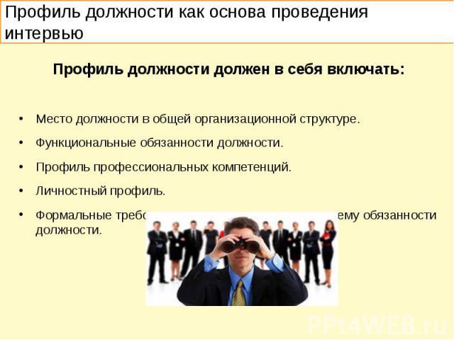 Профиль должности должен в себя включать: Место должности в общей организационной структуре. Функциональные обязанности должности. Профиль профессиональных компетенций. Личностный профиль. Формальные требования к сотруднику, выполняющему обязанности…