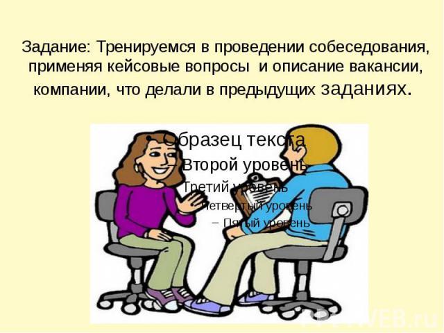Задание: Тренируемся в проведении собеседования, применяя кейсовые вопросы и описание вакансии, компании, что делали в предыдущих заданиях.