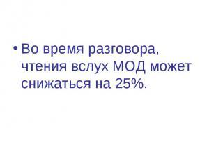 Во время разговора, чтения вслух МОД может снижаться на 25%.