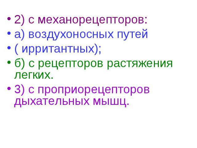 2) с механорецепторов: 2) с механорецепторов: а) воздухоносных путей ( ирритантных); б) с рецепторов растяжения легких. 3) с проприорецепторов дыхательных мышц.