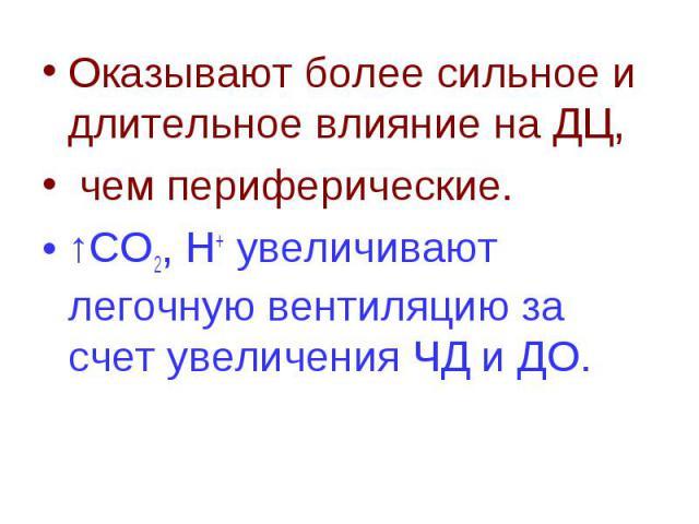 Оказывают более сильное и длительное влияние на ДЦ, Оказывают более сильное и длительное влияние на ДЦ, чем периферические. ↑СО2, Н+ увеличивают легочную вентиляцию за счет увеличения ЧД и ДО.