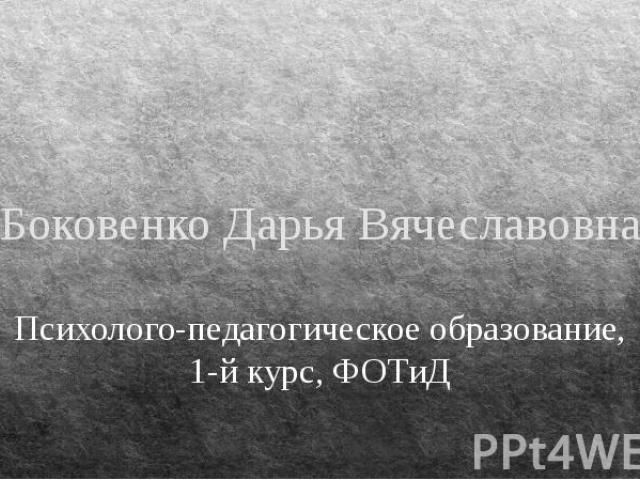 Боковенко Дарья Вячеславовна Психолого-педагогическое образование, 1-й курс, ФОТиД