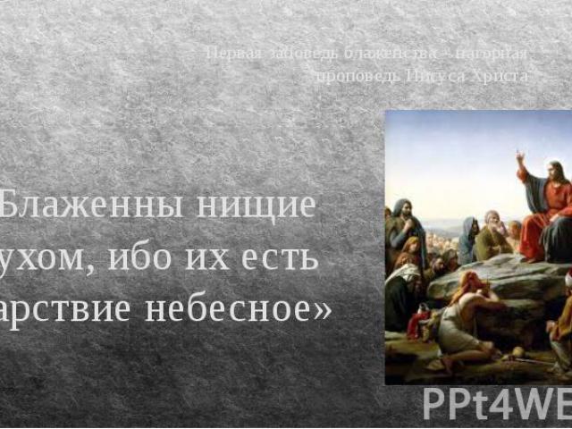 Первая заповедь блаженства – нагорная проповедь Иисуса Христа «Блаженны нищие духом, ибо их есть Царствие небесное»