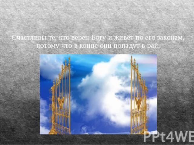 Счастливы те, кто верен Богу и живёт по его законам, потому что в конце они попадут в рай.