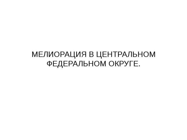 МЕЛИОРАЦИЯ В ЦЕНТРАЛЬНОМ ФЕДЕРАЛЬНОМ ОКРУГЕ.