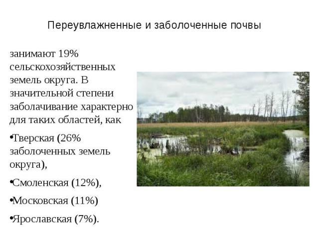 Переувлажненные и заболоченные почвы занимают 19% сельскохозяйственных земель округа. В значительной степени заболачивание характерно для таких областей, как Тверская (26% заболоченных земель округа), Смоленская (12%), Московская (11%) Ярославская (7%).