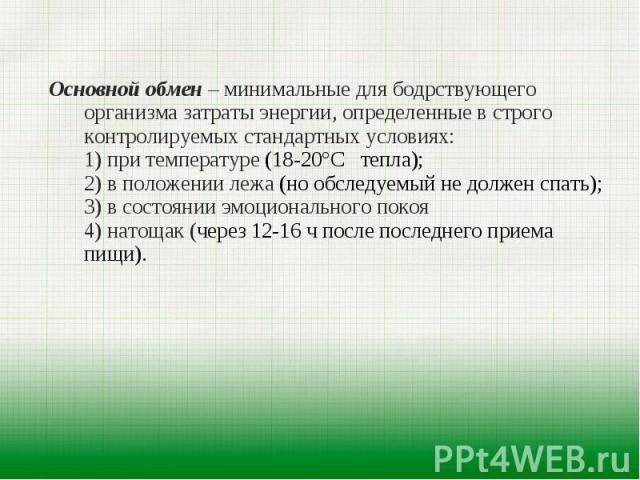 Основной обмен – минимальные для бодрствующего организма затраты энергии, определенные в строго контролируемых стандартных условиях: 1) при температуре (18-20°С тепла); 2) в положении лежа (но обследуемый не должен спать); 3) в состоянии эмоциональн…