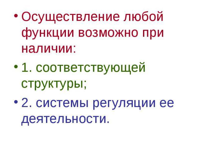 Осуществление любой функции возможно при наличии: Осуществление любой функции возможно при наличии: 1. соответствующей структуры; 2. системы регуляции ее деятельности.