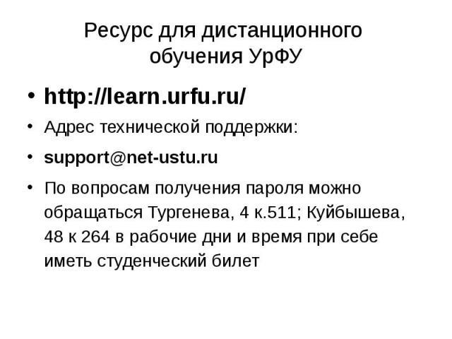 Ресурс для дистанционного обучения УрФУ http://learn.urfu.ru/ Адрес технической поддержки: support@net-ustu.ru По вопросам получения пароля можно обращаться Тургенева, 4 к.511; Куйбышева, 48 к 264 в рабочие дни и время при себе име…