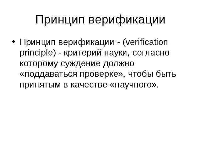 Принцип верификации Принцип верификации - (verification principle) - критерий науки, согласно которому суждение должно «поддаваться проверке», чтобы быть принятым в качестве «научного».