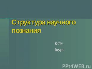 Структура научного познания КСЕ Iкурс
