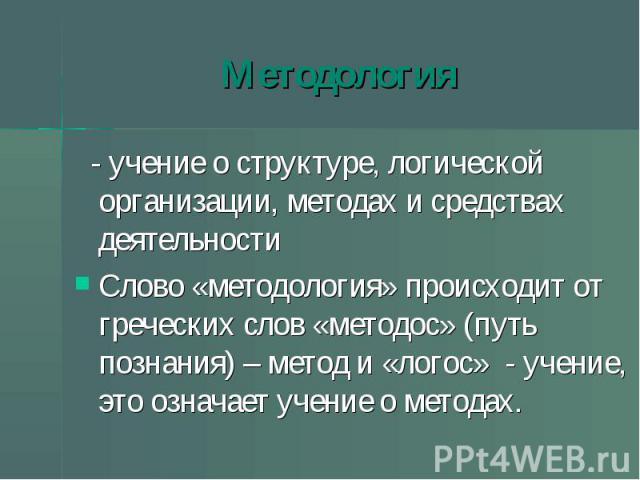 Методология - учение о структуре, логической организации, методах и средствах деятельности Слово «методология» происходит от греческих слов «методос» (путь познания) – метод и «логос» - учение, это означает учение о методах.