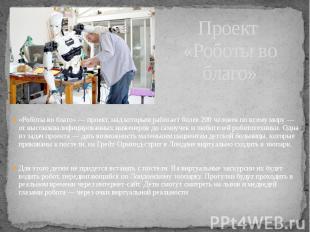 Проект «Роботы во благо» «Роботы во благо» — проект, над которым работает более