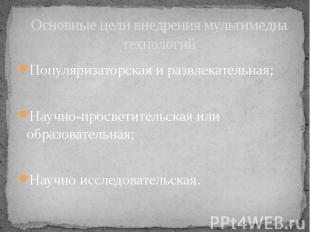 Основные цели внедрения мультимедиа технологий Популяризаторская и развлекательн