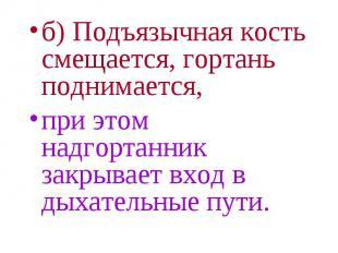 б) Подъязычная кость смещается, гортань поднимается, б) Подъязычная кость смещае