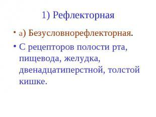 1) Рефлекторная а) Безусловнорефлекторная. C рецепторов полости рта, пищевода, ж