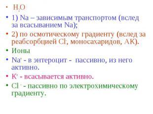 Н2О Н2О 1) Na – зависимым транспортом (вслед за всасыванием Na); 2) по осмотичес