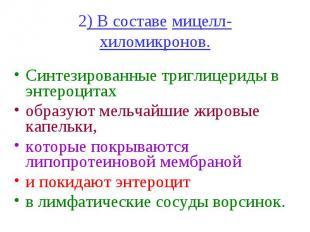 2) В составе мицелл-хиломикронов. Синтезированные триглицериды в энтероцитах обр