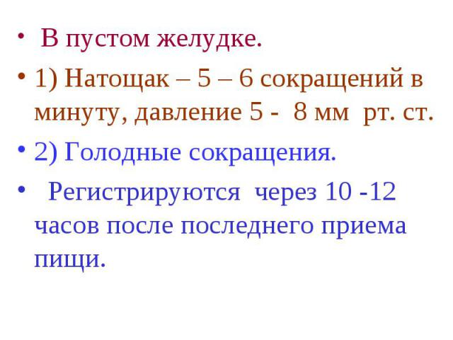 В пустом желудке. В пустом желудке. 1) Натощак – 5 – 6 сокращений в минуту, давление 5 - 8 мм рт. ст. 2) Голодные сокращения. Регистрируются через 10 -12 часов после последнего приема пищи.