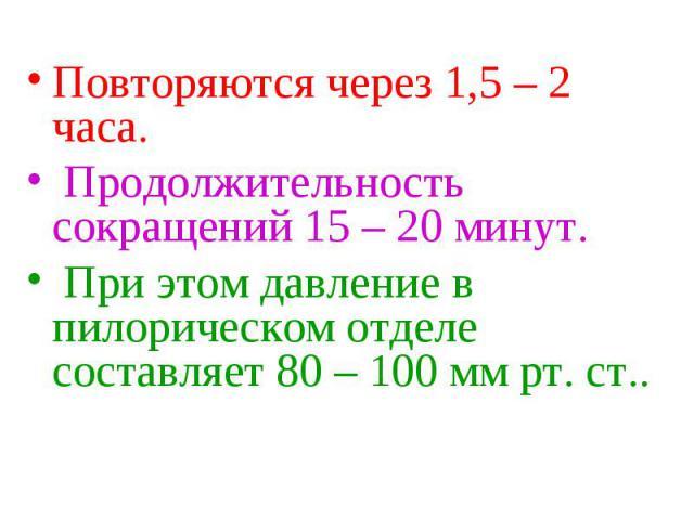 Повторяются через 1,5 – 2 часа. Повторяются через 1,5 – 2 часа. Продолжительность сокращений 15 – 20 минут. При этом давление в пилорическом отделе составляет 80 – 100 мм рт. ст..