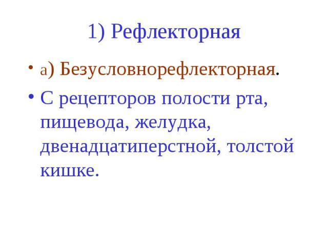 1) Рефлекторная а) Безусловнорефлекторная. C рецепторов полости рта, пищевода, желудка, двенадцатиперстной, толстой кишке.