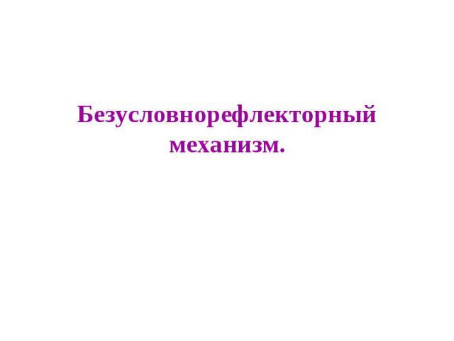 Безусловнорефлекторный механизм.