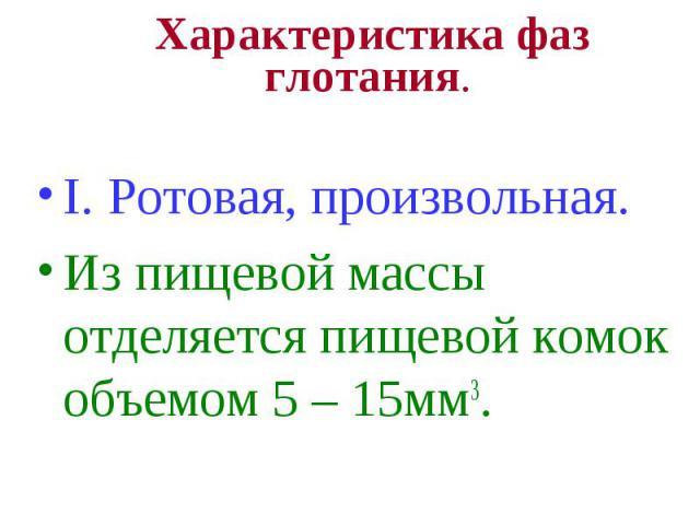 Характеристика фаз глотания. I. Ротовая, произвольная. Из пищевой массы отделяется пищевой комок объемом 5 – 15мм3.
