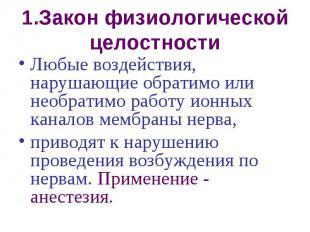 1.Закон физиологической целостности Любые воздействия, нарушающие обратимо или н