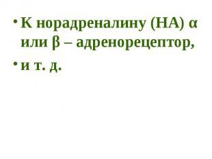 К норадреналину (НА) α или β – адренорецептор, К норадреналину (НА) α или β – ад