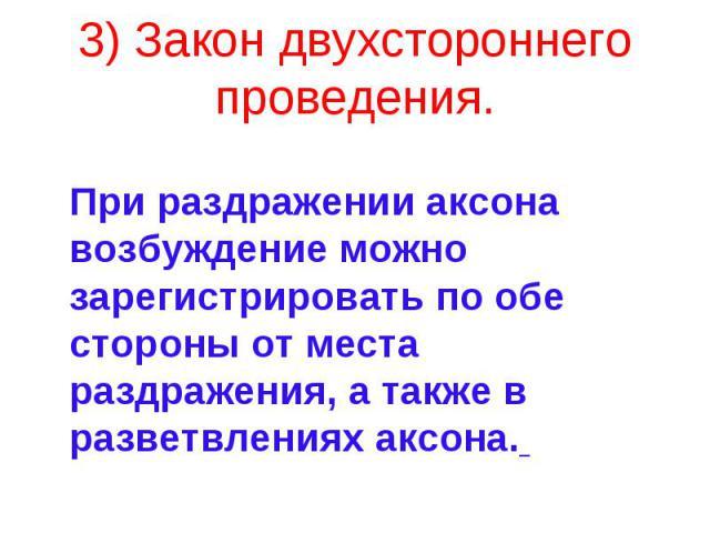 3) Закон двухстороннего проведения. При раздражении аксона возбуждение можно зарегистрировать по обе стороны от места раздражения, а также в разветвлениях аксона.