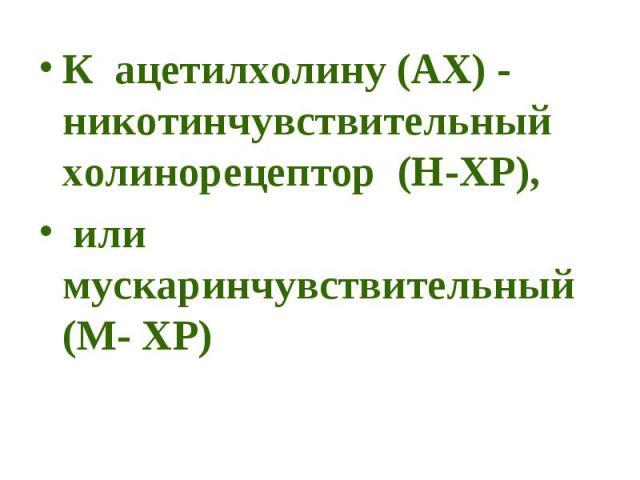 К ацетилхолину (АХ) - никотинчувствительный холинорецептор (Н-ХР), К ацетилхолину (АХ) - никотинчувствительный холинорецептор (Н-ХР), или мускаринчувствительный (М- ХР)