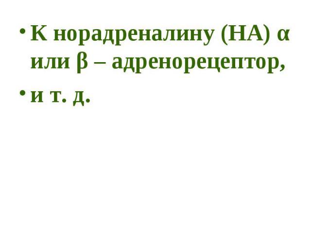К норадреналину (НА) α или β – адренорецептор, К норадреналину (НА) α или β – адренорецептор, и т. д.