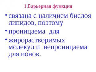 1.Барьерная функция связана с наличием бислоя липидов, поэтому проницаема для жи